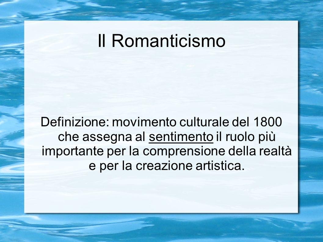 Il Romanticismo Definizione: movimento culturale del 1800 che assegna al sentimento il ruolo più importante per la comprensione della realtà e per la creazione artistica.