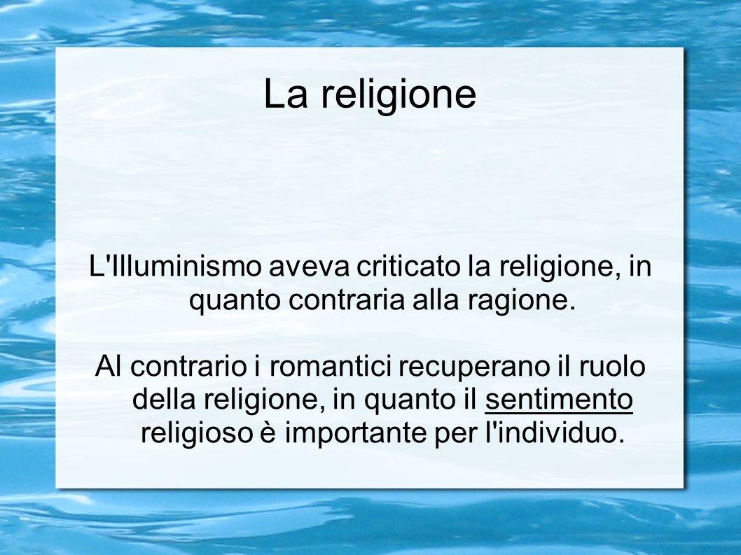La religione L Illuminismo aveva criticato la religione, in quanto contraria alla ragione.