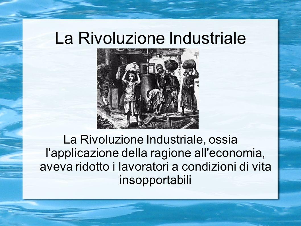 La Rivoluzione Industriale La Rivoluzione Industriale, ossia l applicazione della ragione all economia, aveva ridotto i lavoratori a condizioni di vita insopportabili