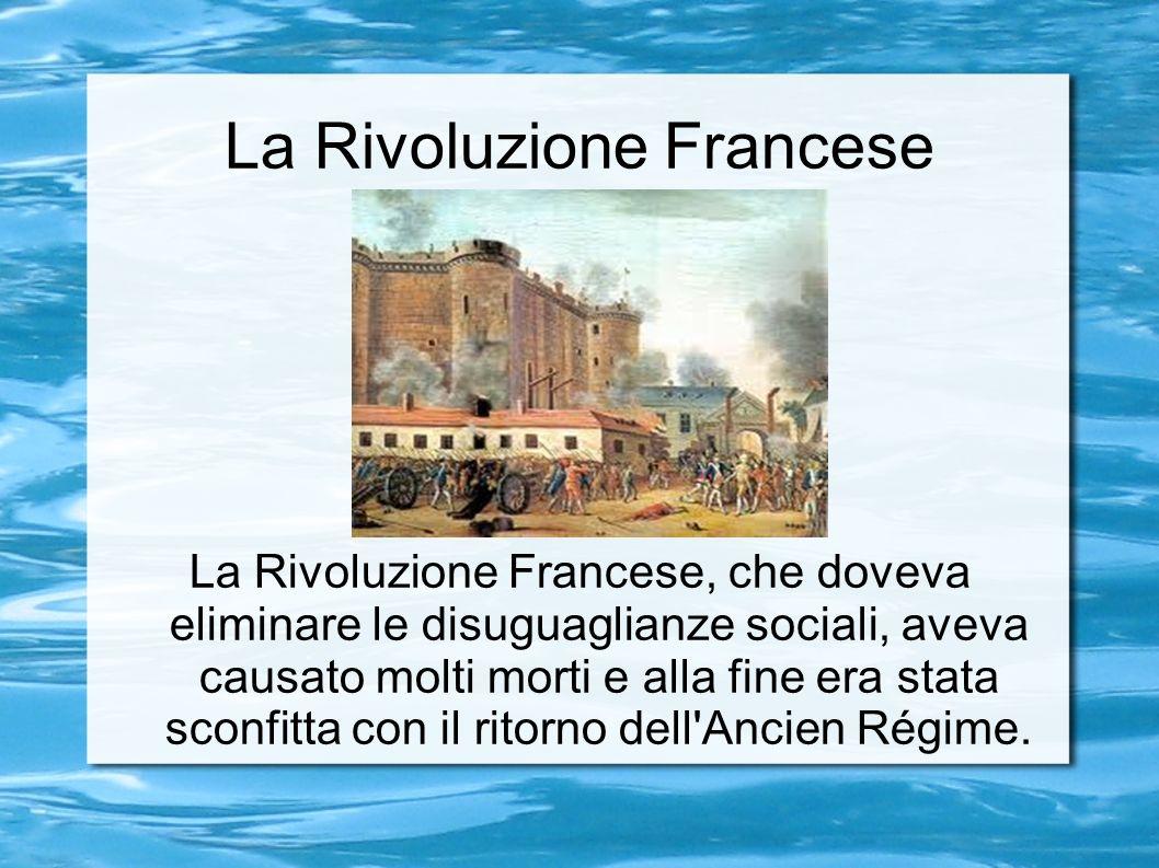 La Rivoluzione Francese La Rivoluzione Francese, che doveva eliminare le disuguaglianze sociali, aveva causato molti morti e alla fine era stata sconfitta con il ritorno dell Ancien Régime.