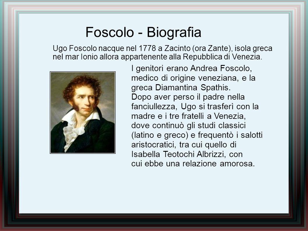 Ugo Foscolo nacque nel 1778 a Zacinto (ora Zante), isola greca nel mar Ionio allora appartenente alla Repubblica di Venezia. I genitori erano Andrea F