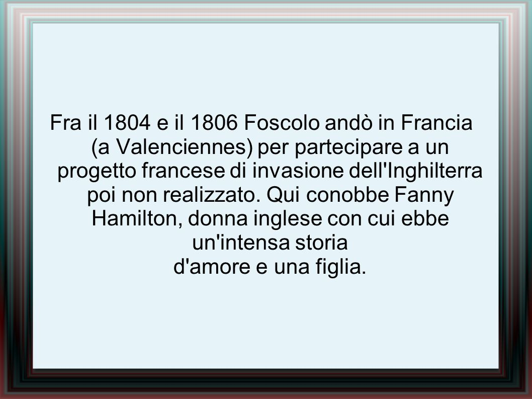Fra il 1804 e il 1806 Foscolo andò in Francia (a Valenciennes) per partecipare a un progetto francese di invasione dell'Inghilterra poi non realizzato
