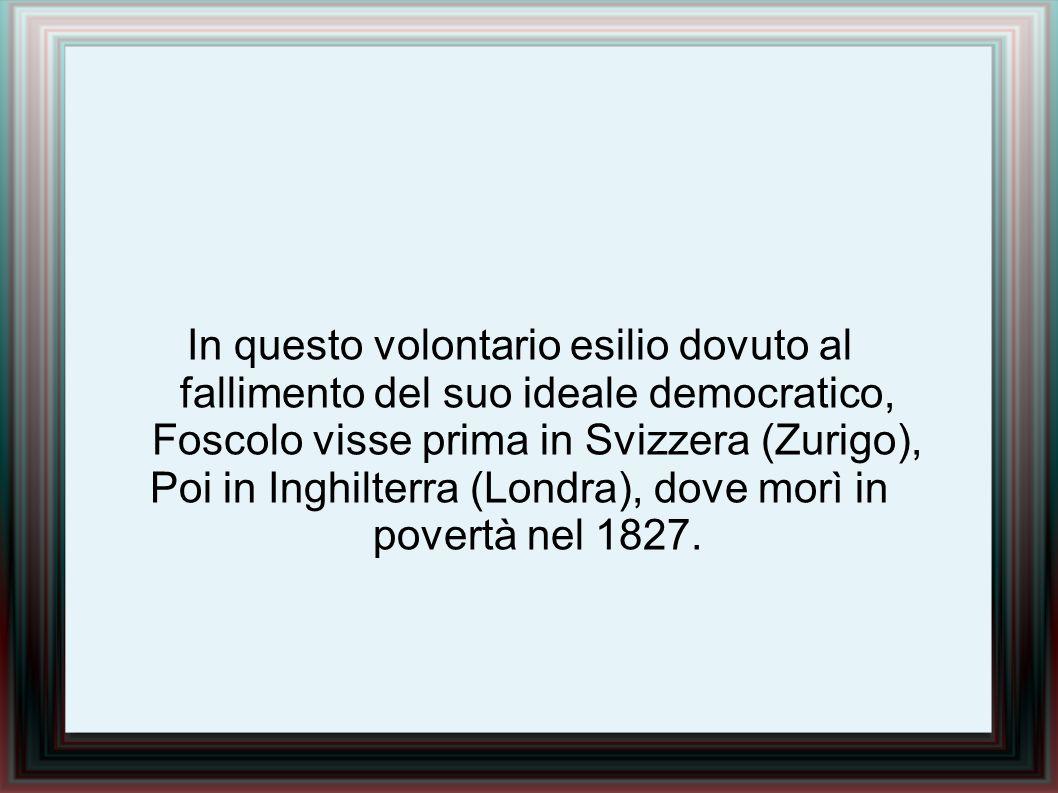 In questo volontario esilio dovuto al fallimento del suo ideale democratico, Foscolo visse prima in Svizzera (Zurigo), Poi in Inghilterra (Londra), do