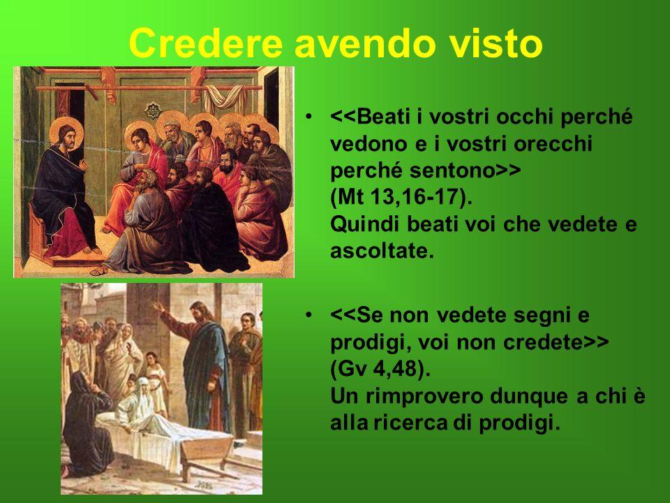 Credere avendo visto > (Mt 13,16-17). Quindi beati voi che vedete e ascoltate. > (Gv 4,48). Un rimprovero dunque a chi è alla ricerca di prodigi..