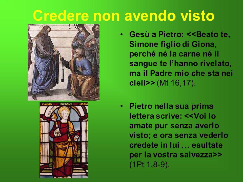 Credere non avendo visto Gesù a Pietro: > (Mt 16,17). Pietro nella sua prima lettera scrive: > (1Pt 1,8-9)..