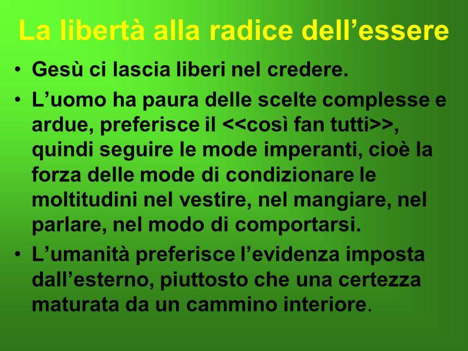 La libertà alla radice dellessere Gesù ci lascia liberi nel credere. Luomo ha paura delle scelte complesse e ardue, preferisce il >, quindi seguire le