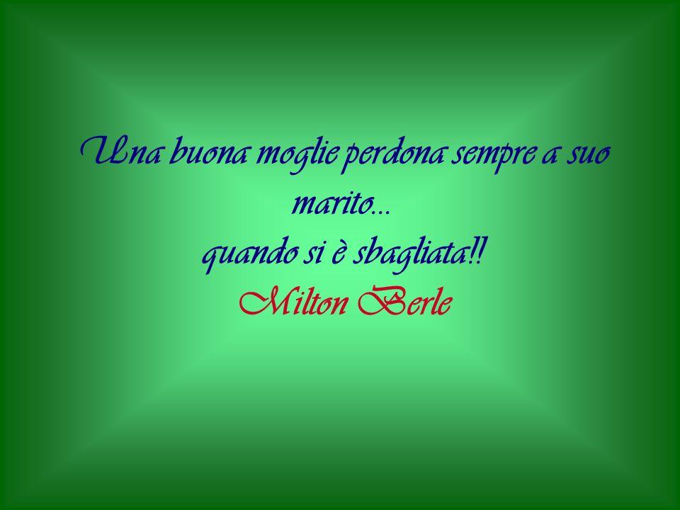 Una buona moglie perdona sempre a suo marito... quando si è sbagliata!! Milton Berle