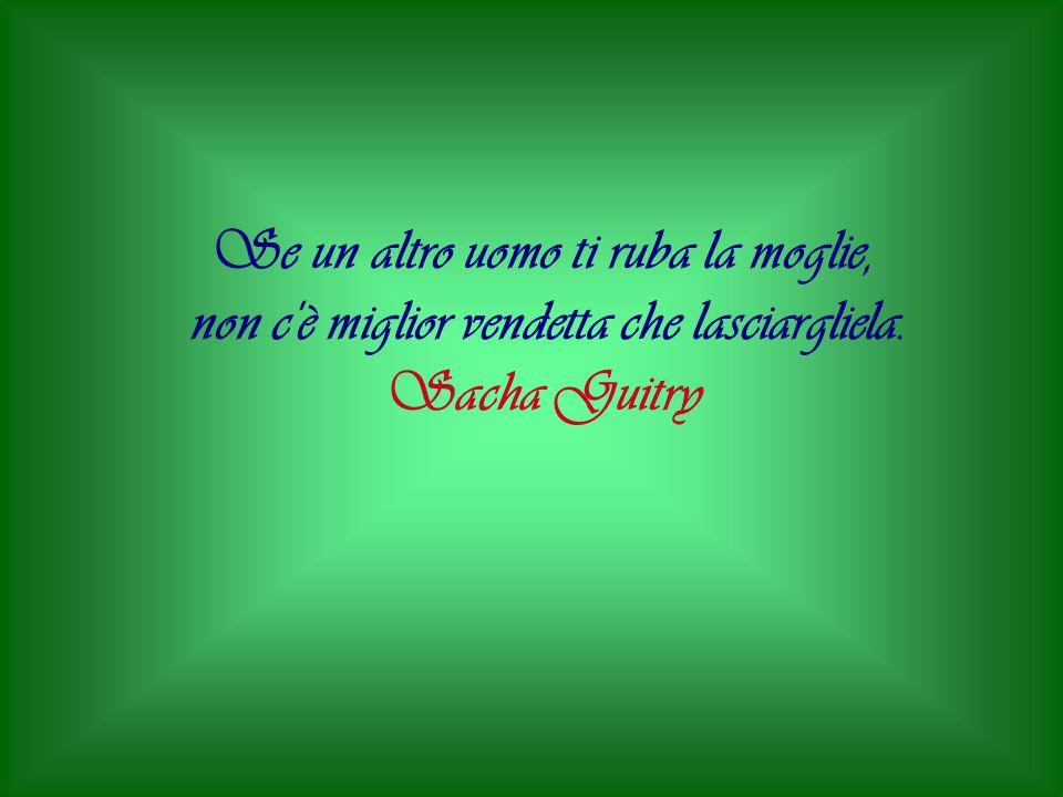 Se un altro uomo ti ruba la moglie, non c'è miglior vendetta che lasciargliela. Sacha Guitry