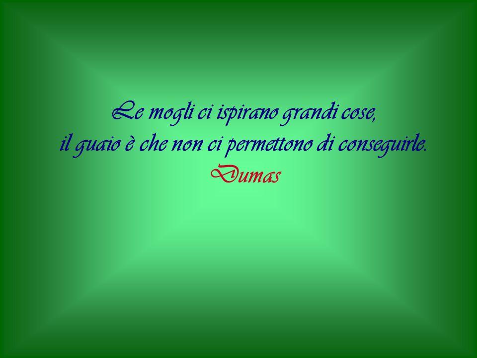Le mogli ci ispirano grandi cose, il guaio è che non ci permettono di conseguirle. Dumas