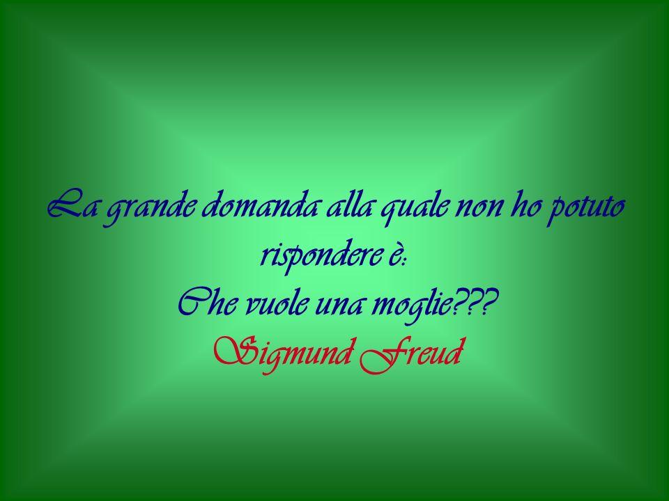 La grande domanda alla quale non ho potuto rispondere è: Che vuole una moglie??? Sigmund Freud