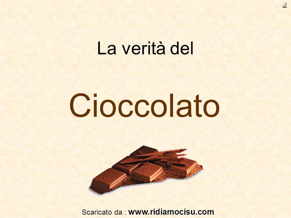 La verità del Cioccolato www.ridiamocisu.com Scaricato da : www.ridiamocisu.com