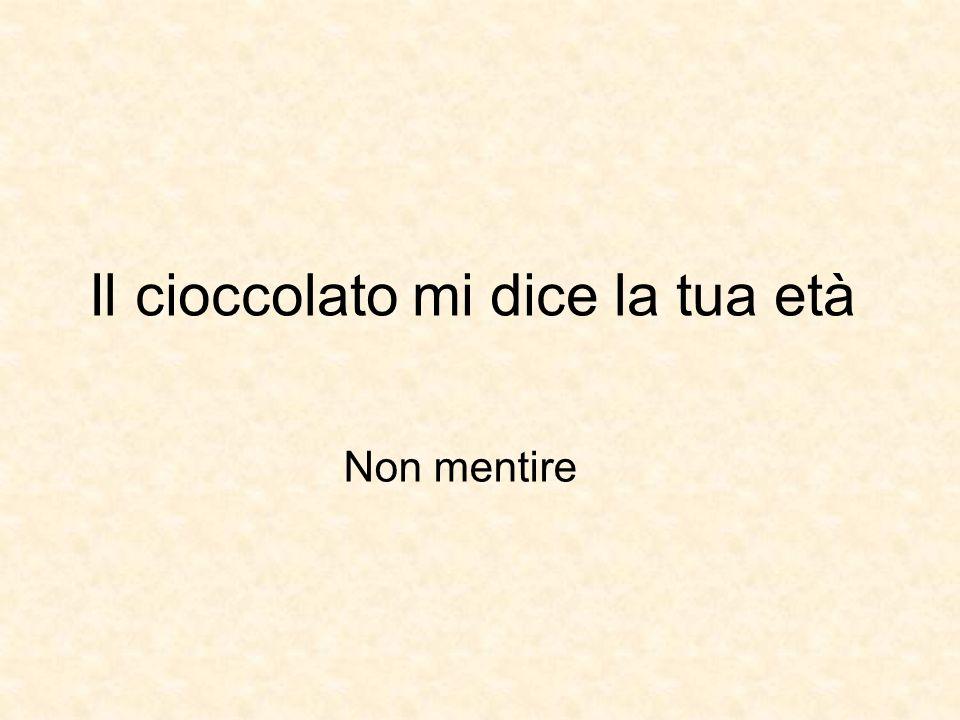 Il cioccolato mi dice la tua età Non mentire