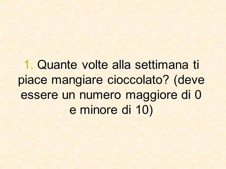 1. Quante volte alla settimana ti piace mangiare cioccolato? (deve essere un numero maggiore di 0 e minore di 10)