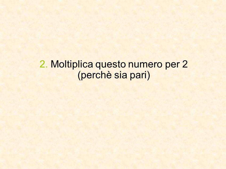2. Moltiplica questo numero per 2 (perchè sia pari)