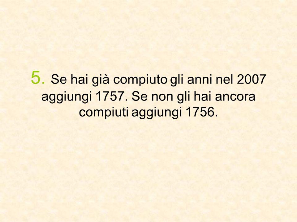 5. Se hai già compiuto gli anni nel 2007 aggiungi 1757. Se non gli hai ancora compiuti aggiungi 1756.