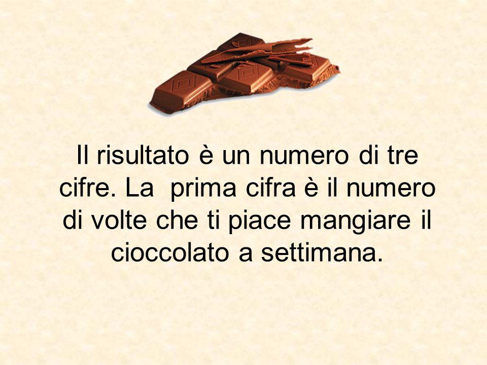 Il risultato è un numero di tre cifre. La prima cifra è il numero di volte che ti piace mangiare il cioccolato a settimana.