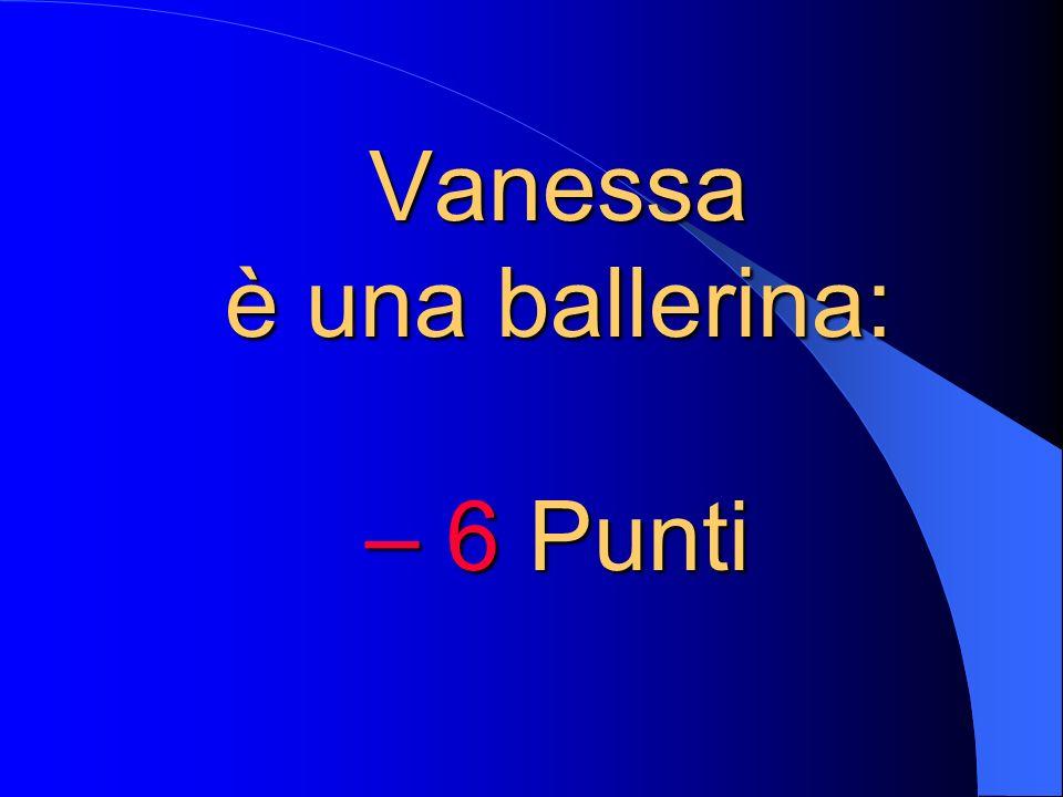 Vanessa è una ballerina: – 6 Punti