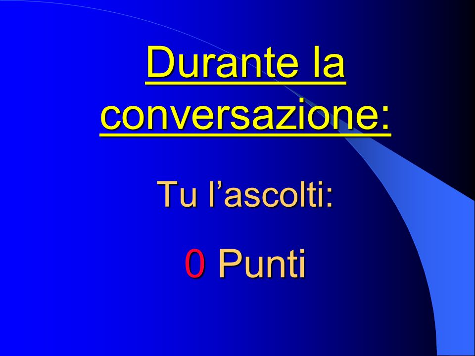 Durante la conversazione: Tu lascolti: 0 Punti