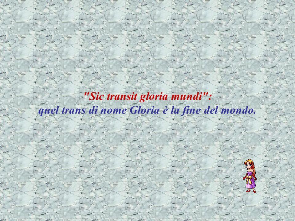 Sic transit gloria mundi : quel trans di nome Gloria è la fine del mondo.