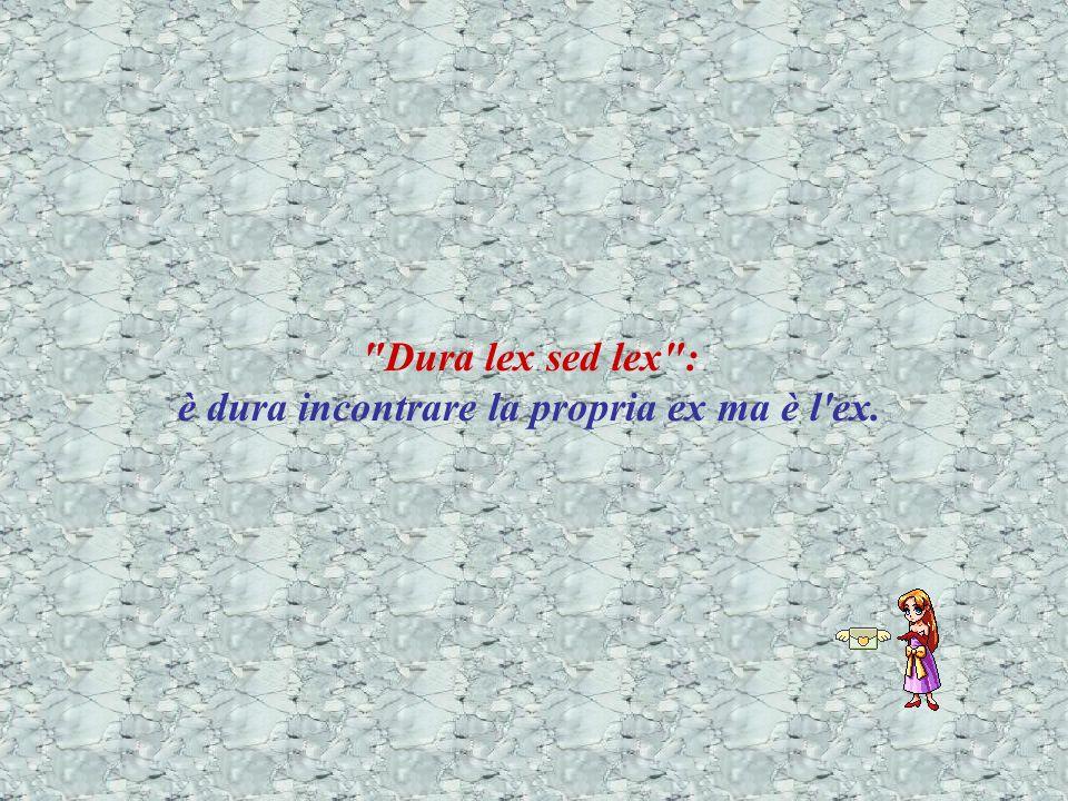 Dura lex sed lex : è dura incontrare la propria ex ma è l ex.