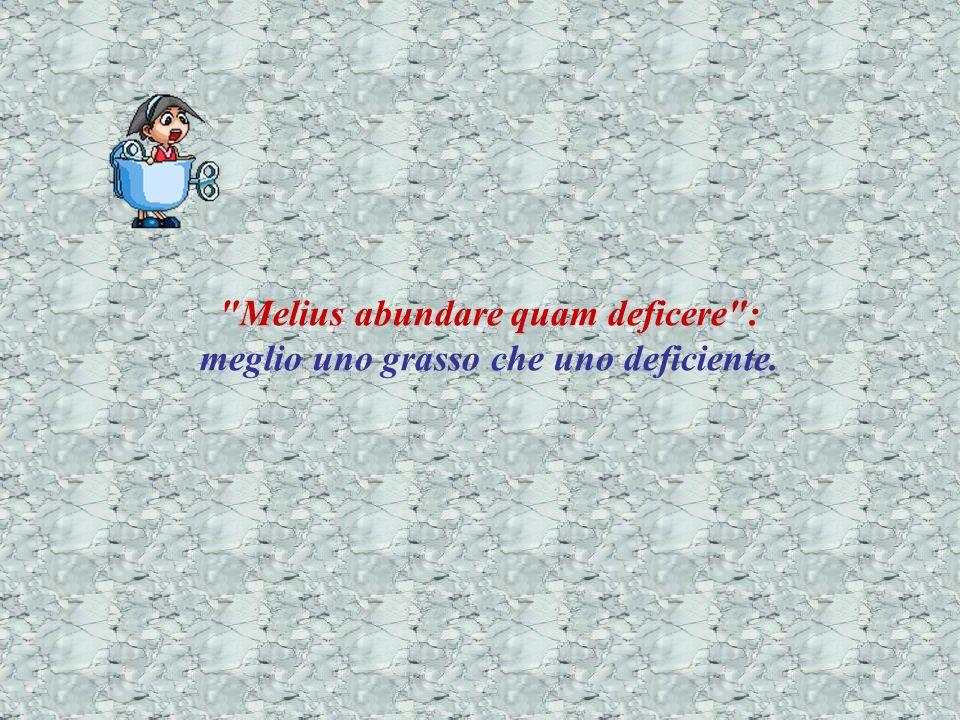 Melius abundare quam deficere : meglio uno grasso che uno deficiente.