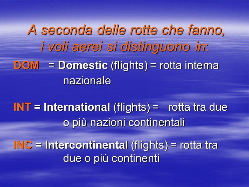 A seconda delle rotte che fanno, i voli aerei si distinguono in: A seconda delle rotte che fanno, i voli aerei si distinguono in: DOM = Domestic (flights) = rotta interna nazionale INT = International (flights) = rotta tra due o più nazioni continentali INC = Intercontinental (flights) = rotta tra due o più continenti