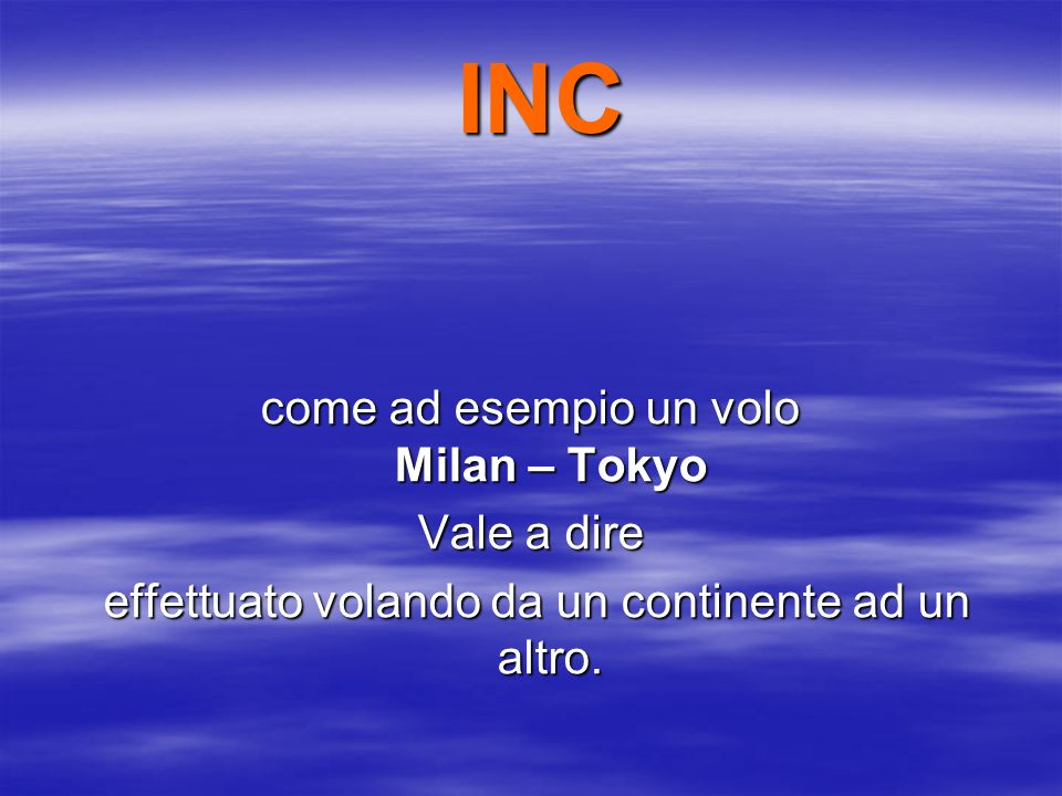 INC INC come ad esempio un volo Milan – Tokyo Vale a dire effettuato volando da un continente ad un altro.
