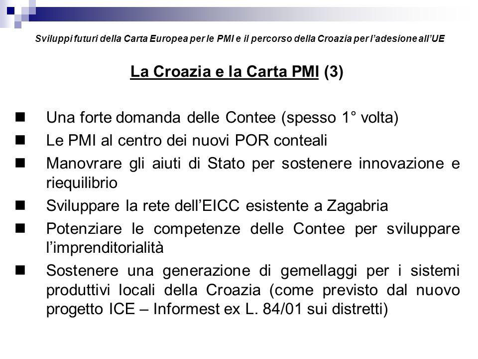 Sviluppi futuri della Carta Europea per le PMI e il percorso della Croazia per ladesione allUE La Croazia e la Carta PMI (3) Una forte domanda delle Contee (spesso 1° volta) Le PMI al centro dei nuovi POR conteali Manovrare gli aiuti di Stato per sostenere innovazione e riequilibrio Sviluppare la rete dellEICC esistente a Zagabria Potenziare le competenze delle Contee per sviluppare limprenditorialità Sostenere una generazione di gemellaggi per i sistemi produttivi locali della Croazia (come previsto dal nuovo progetto ICE – Informest ex L.