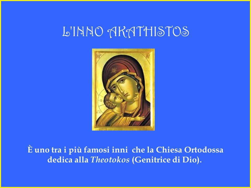 L INNO AKATHISTOS È uno tra i più famosi inni che la Chiesa Ortodossa dedica alla Theotokos (Genitrice di Dio).