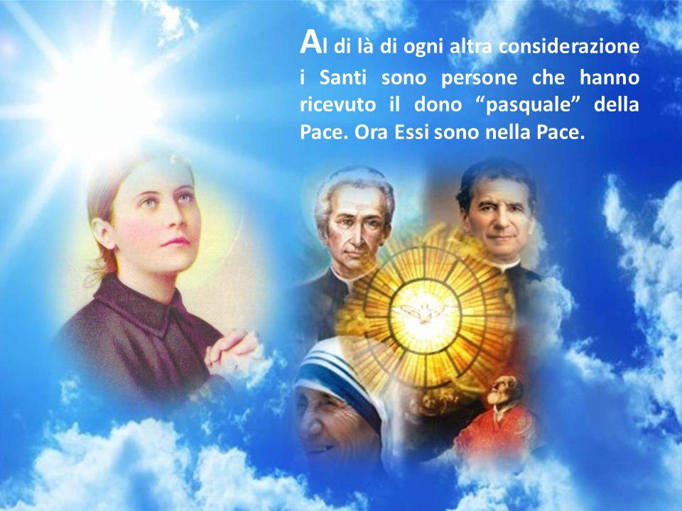 A l di là di ogni altra considerazione i Santi sono persone che hanno ricevuto il dono pasquale della Pace.