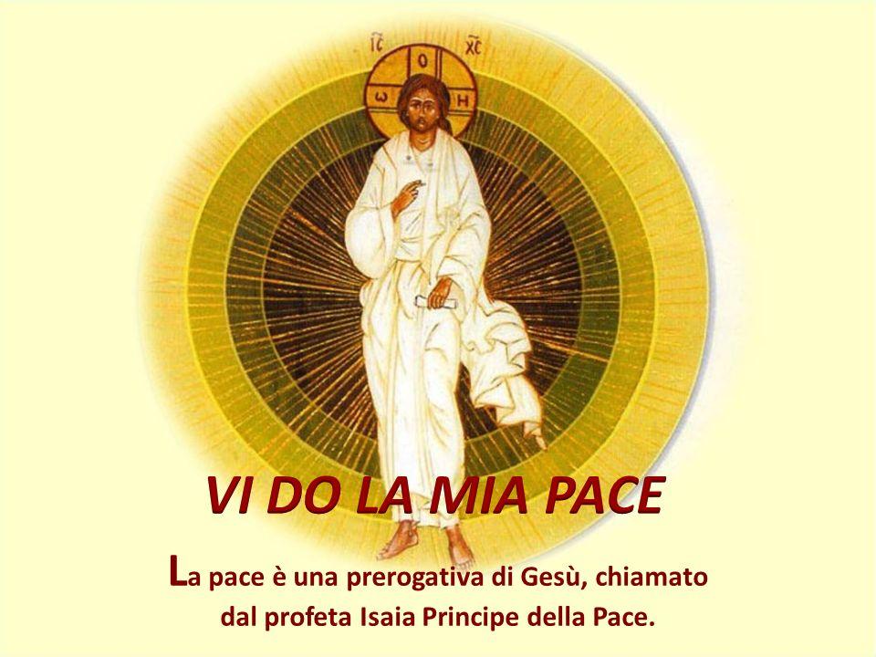 L a pace è una prerogativa di Gesù, chiamato dal profeta Isaia Principe della Pace.
