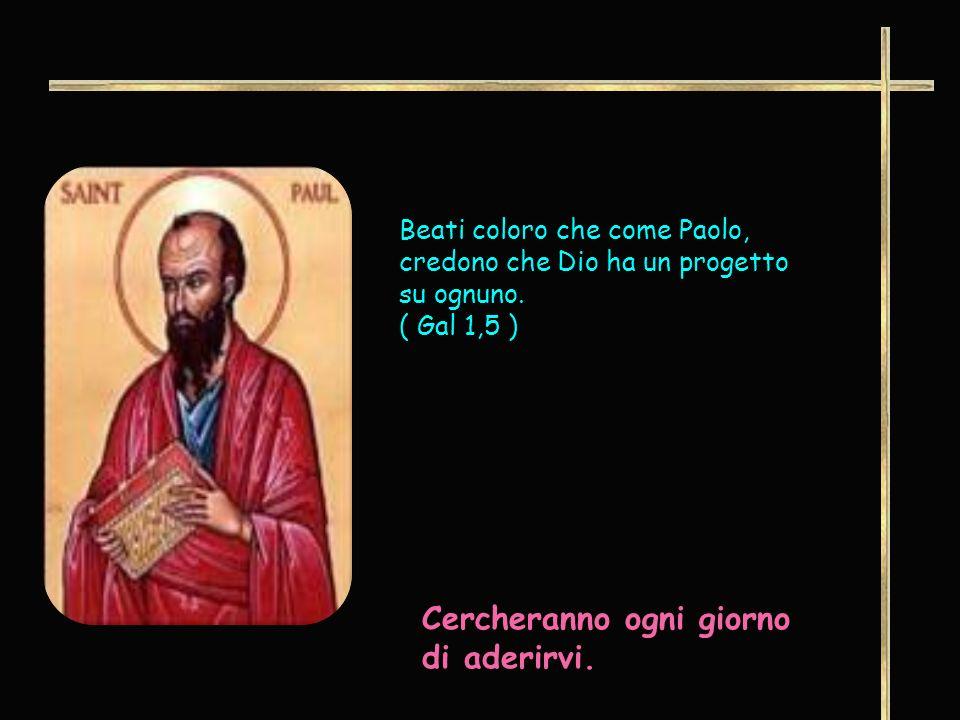 Beati coloro che come Paolo, credono che Dio ha un progetto su ognuno. ( Gal 1,5 ) Cercheranno ogni giorno di aderirvi.