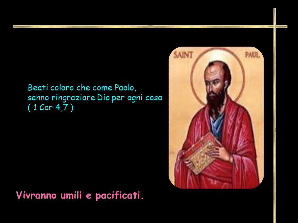 Beati coloro che come Paolo, sanno ringraziare Dio per ogni cosa ( 1 Cor 4,7 ) Vivranno umili e pacificati.