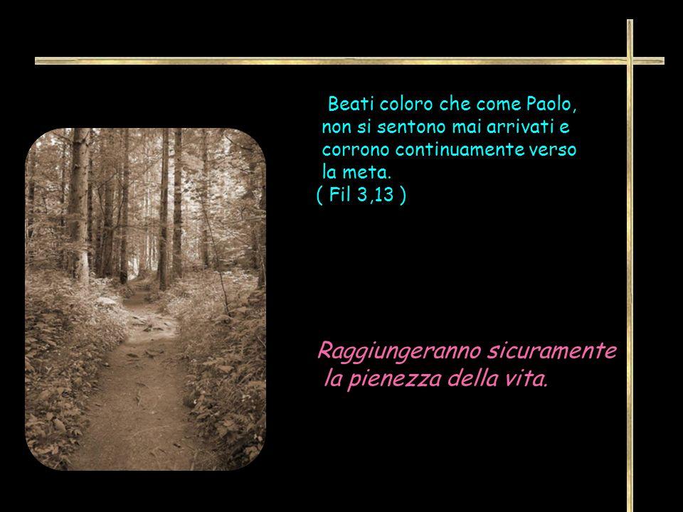 Beati coloro che come Paolo, non si sentono mai arrivati e corrono continuamente verso la meta. ( Fil 3,13 ) Raggiungeranno sicuramente la pienezza de