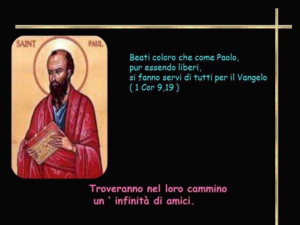 Beati coloro che come Paolo, pur essendo liberi, si fanno servi di tutti per il Vangelo ( 1 Cor 9,19 ) Troveranno nel loro cammino un infinità di amici.