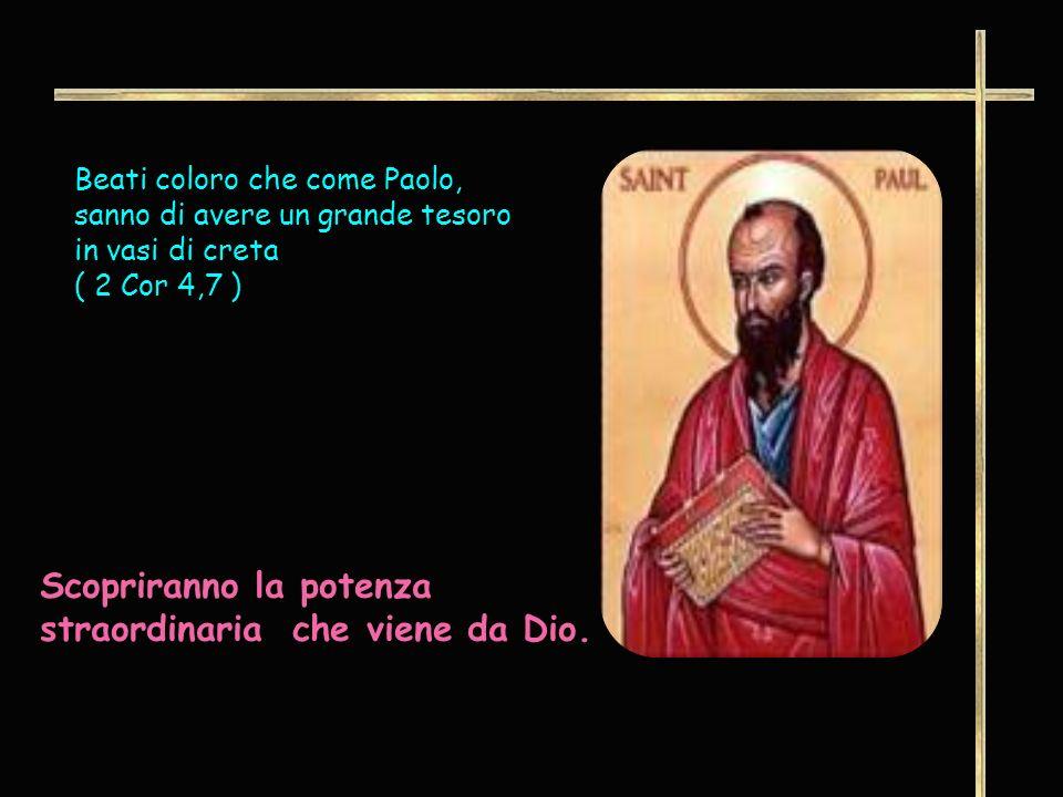 Beati coloro che come Paolo, sanno di avere un grande tesoro in vasi di creta ( 2 Cor 4,7 ) Scopriranno la potenza straordinaria che viene da Dio.