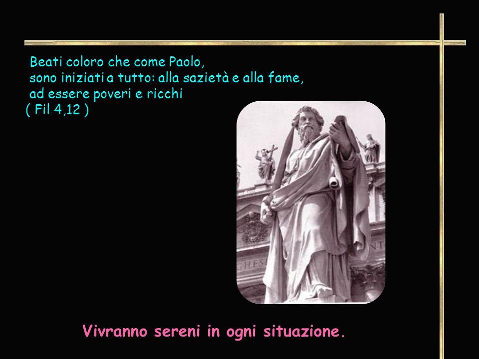 Beati coloro che come Paolo, sono iniziati a tutto: alla sazietà e alla fame, ad essere poveri e ricchi ( Fil 4,12 ) Vivranno sereni in ogni situazione.