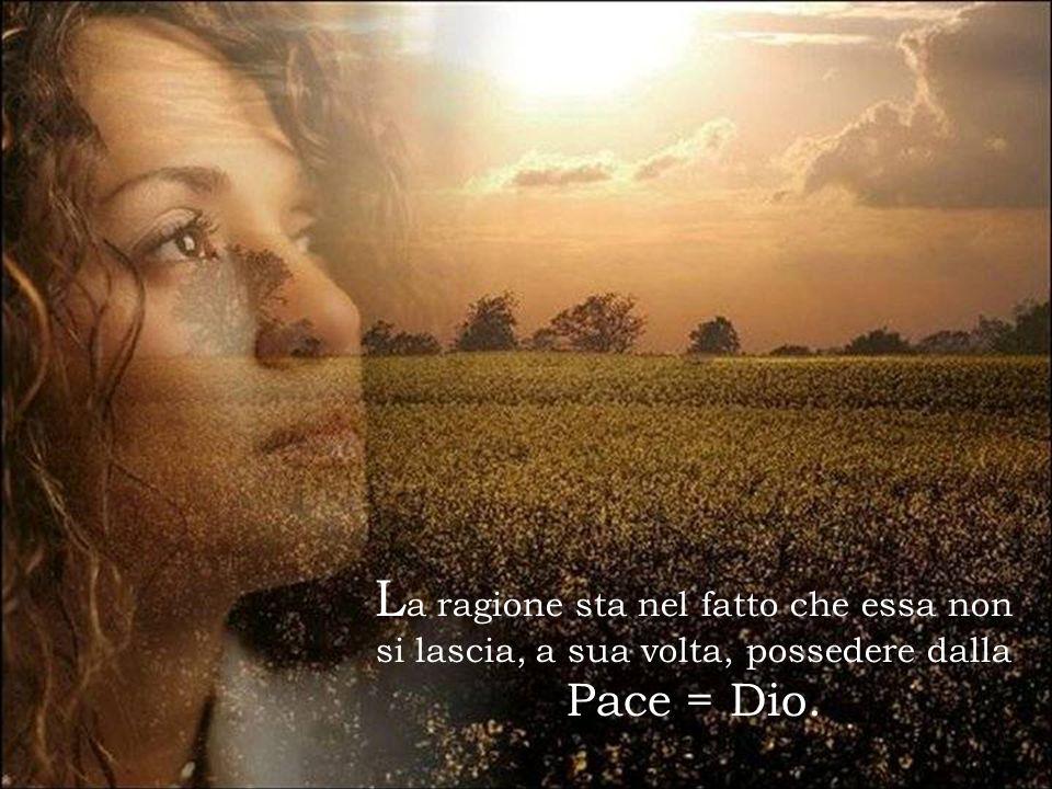 L a ragione sta nel fatto che essa non si lascia, a sua volta, possedere dalla Pace = Dio.