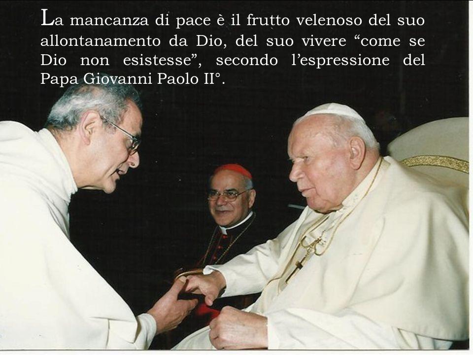 L a mancanza di pace è il frutto velenoso del suo allontanamento da Dio, del suo vivere come se Dio non esistesse, secondo lespressione del Papa Giovanni Paolo II°.