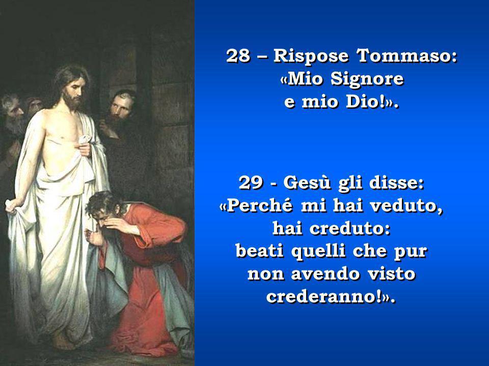 27 - Poi disse a Tommaso: «Metti qua il tuo dito e guarda le mie mani; stendi la tua mano, e mettila nel mio costato; e non essere più incredulo ma cr