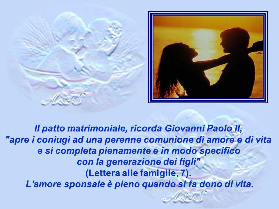 Il patto matrimoniale, ricorda Giovanni Paolo II, apre i coniugi ad una perenne comunione di amore e di vita e si completa pienamente e in modo specifico con la generazione dei figli (Lettera alle famiglie, 7).