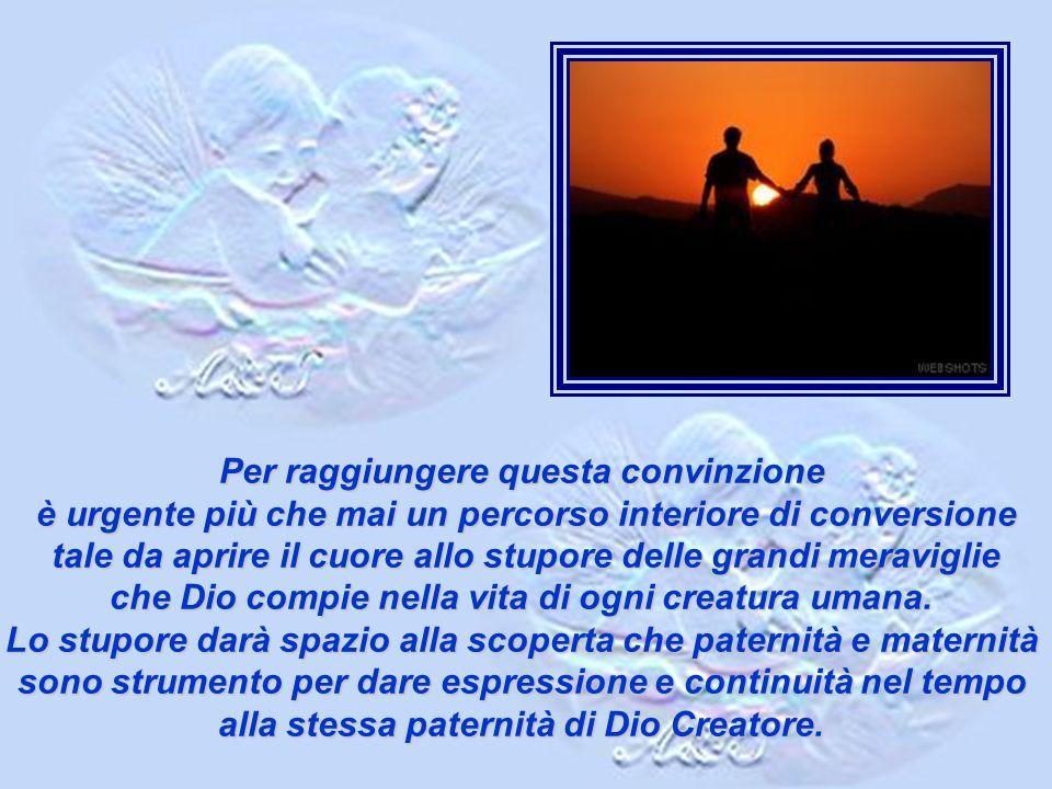 Per raggiungere questa convinzione è urgente più che mai un percorso interiore di conversione tale da aprire il cuore allo stupore delle grandi meraviglie che Dio compie nella vita di ogni creatura umana.