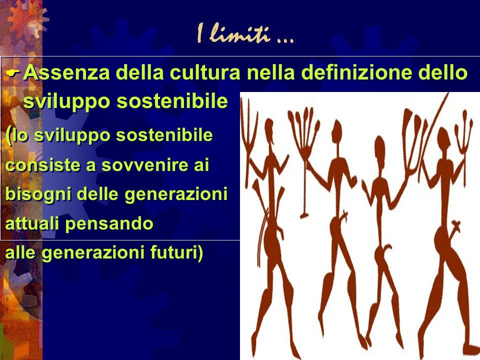 I limiti … Assenza della cultura nella definizione dello sviluppo sostenibile ( lo sviluppo sostenibile consiste a sovvenire ai bisogni delle generazi