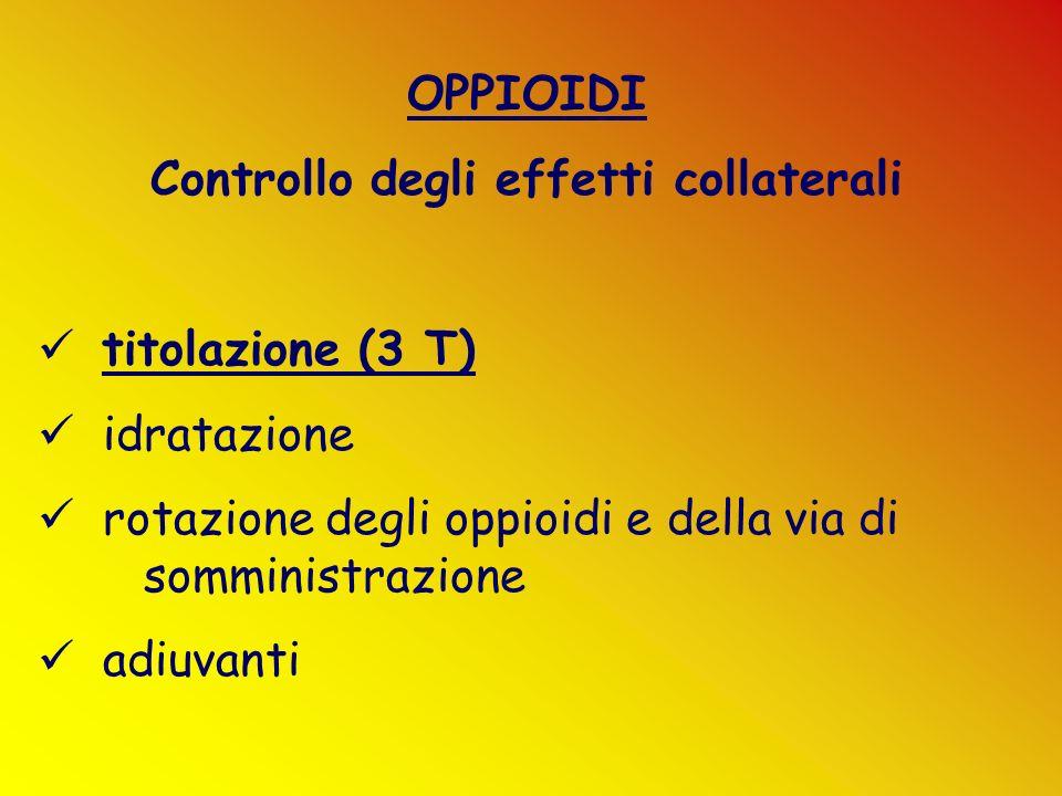 OPPIOIDI Controllo degli effetti collaterali titolazione (3 T) idratazione rotazione degli oppioidi e della via di somministrazione adiuvanti