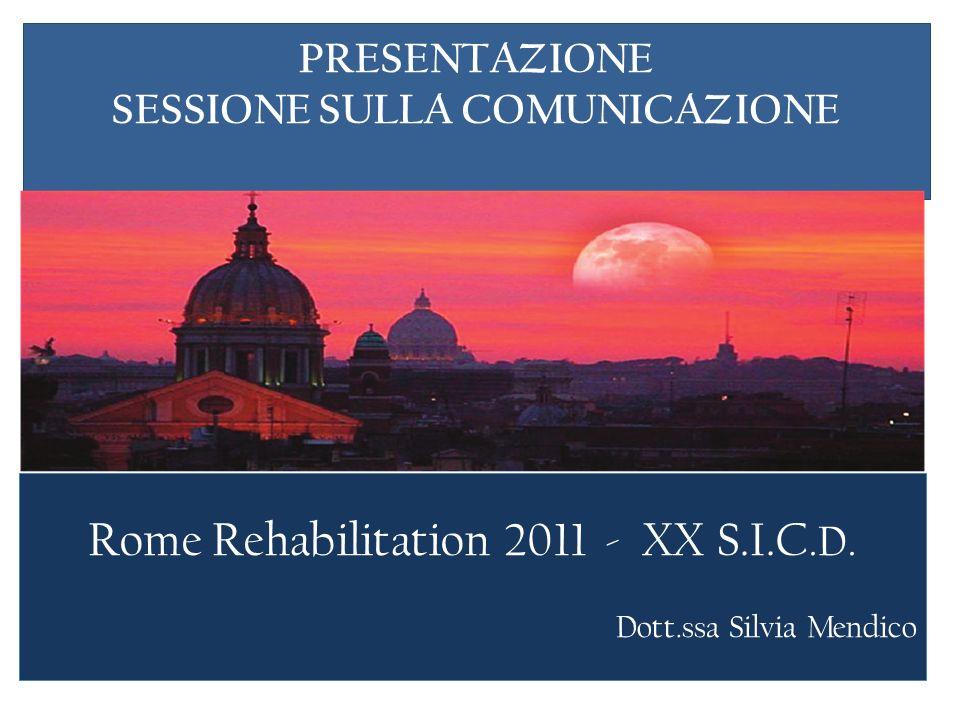 PRESENTAZIONE SESSIONE SULLA COMUNICAZIONE Rome Rehabilitation 2011 - XX S.I.C.D. Dott.ssa Silvia Mendico