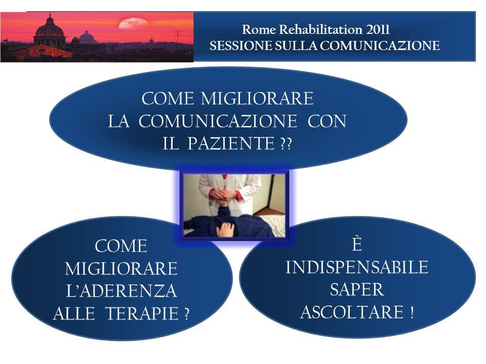 COME MIGLIORARE LA COMUNICAZIONE CON IL PAZIENTE ?? È INDISPENSABILE SAPER ASCOLTARE ! Rome Rehabilitation 2011 SESSIONE SULLA COMUNICAZIONE COME MIGL