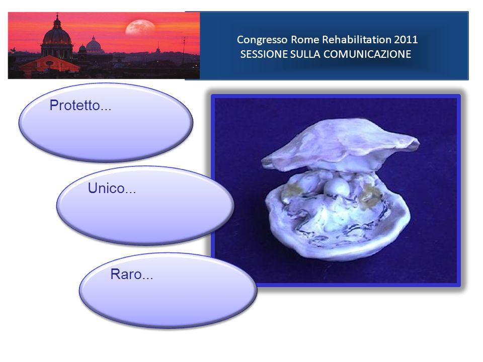 Congresso Rome Rehabilitation 2011 SESSIONE SULLA COMUNICAZIONE Protetto … Unico … Raro …
