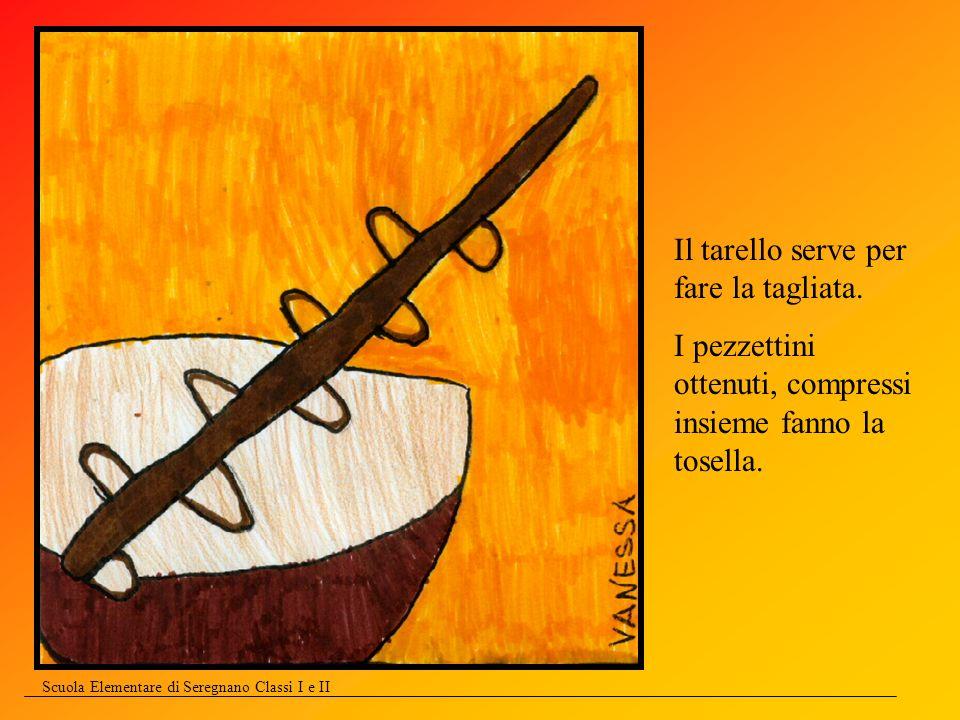 Scuola Elementare di Seregnano Classi I e II Il tarello serve per fare la tagliata. I pezzettini ottenuti, compressi insieme fanno la tosella.