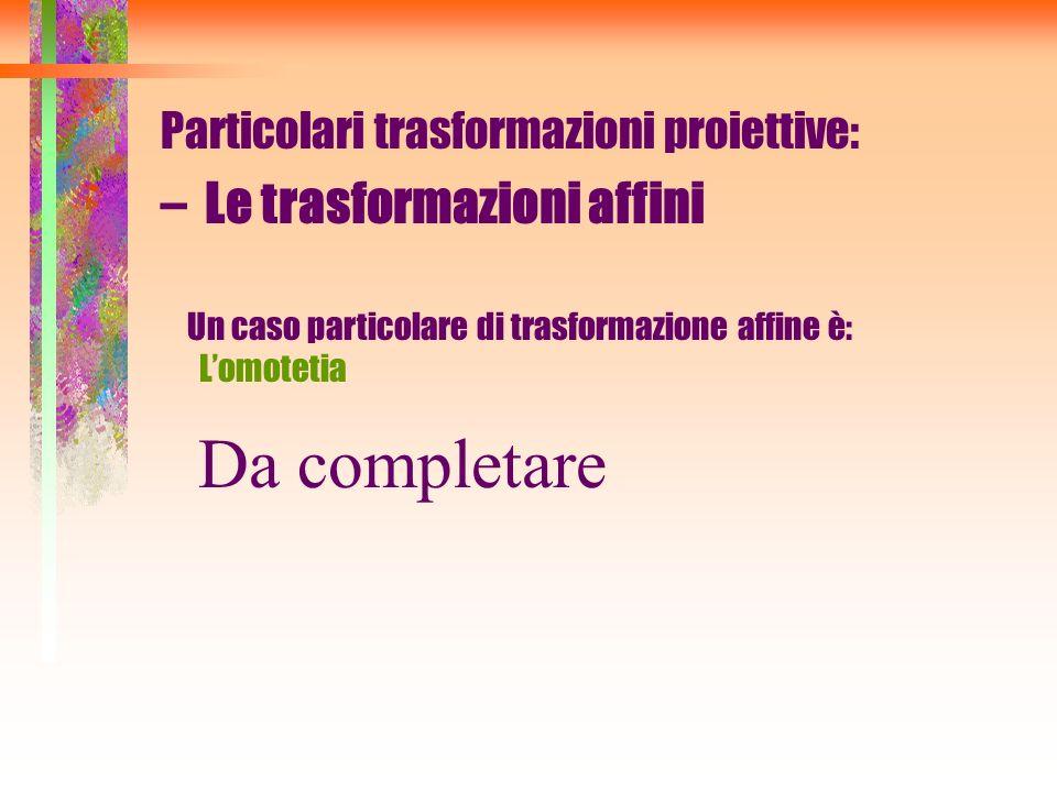 Particolari trasformazioni proiettive: –Le trasformazioni affini Un caso particolare di trasformazione affine è: Lomotetia Da completare