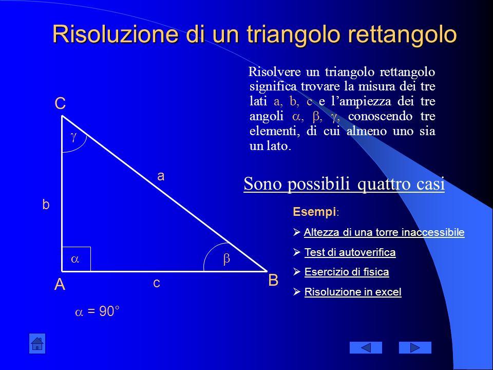 Risoluzione di un triangolo rettangolo Risolvere un triangolo rettangolo significa trovare la misura dei tre lati a, b, c e lampiezza dei tre angoli,,, conoscendo tre elementi, di cui almeno uno sia un lato.